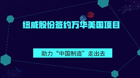"""紐威股份簽約萬華美國項目 助力""""中國制造""""走出去"""