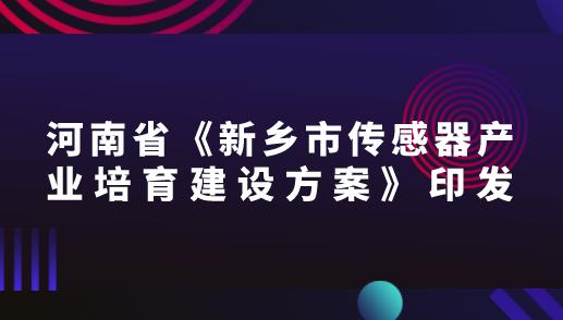 河南省《新鄉市傳感器產業培育建設方案》印發