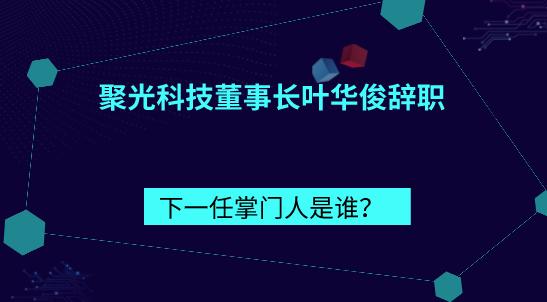 聚光科技董事长叶华俊辞职,下一任掌门人是谁?