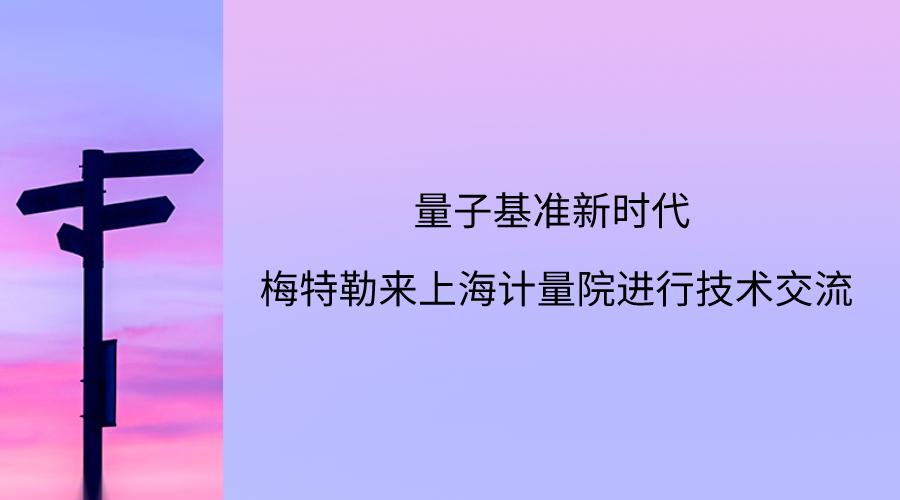 量子基准新时代 梅特勒来上海计量院进行技术交流