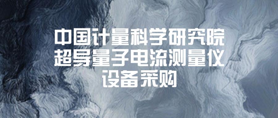 中國計量科學研究院超導量子電流測量儀設備采購