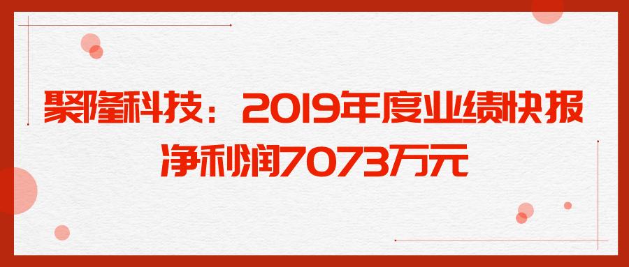聚隆科技:2019年度業績快報 凈利潤7073萬元